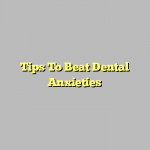 Tips To Beat Dental Anxieties