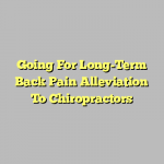 Going For Long-Term Back Pain Alleviation To Chiropractors
