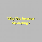 Why Use Internet Marketing?