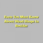 Facts You Must Know About Weed Shops In Boulder