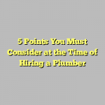 5 Points You Must Consider at the Time of Hiring a Plumber