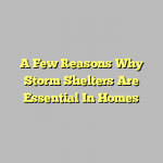 A Few Reasons Why Storm Shelters Are Essential In Homes