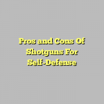 Pros and Cons Of Shotguns For Self-Defense