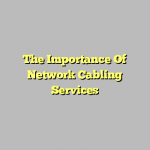 The Importance Of Network Cabling Services