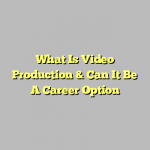 What Is Video Production & Can It Be A Career Option