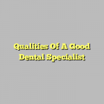 Qualities Of A Good Dental Specialist