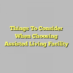 Things To Consider When Choosing Assisted Living Facility