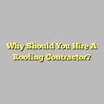 Why Should You Hire A Roofing Contractor?