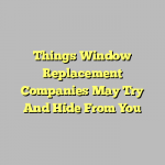 Things Window Replacement Companies May Try And Hide From You