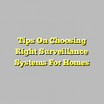 Tips On Choosing Right Surveillance Systems For Homes