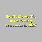How To Choose The Right Roofing Companies In OKC?