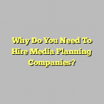 Why Do You Need To Hire Media Planning Companies?