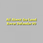 All About the Land Rover Defender 90