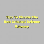 Tips To Choose The Best Criminal Defense Attorney