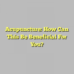 Acupuncture: How Can This Be Beneficial For You?
