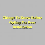 Things To Know Before Opting For Door Installation