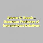 Steven C. Roach – American Professor of International Relations