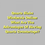 Quartz Slabs Wholesale Online: What Are The Advantages Of Having Quartz Countertops?