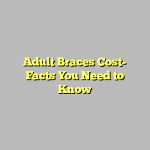 Adult Braces Cost- Facts You Need to Know
