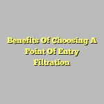 Benefits Of Choosing A Point Of Entry Filtration