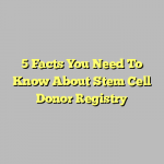 5 Facts You Need To Know About Stem Cell Donor Registry