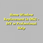 Home Window Replacement in OKC – DIY or Professional Help