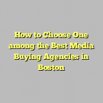 How to Choose One among the Best Media Buying Agencies in Boston