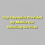 Top 4 Benefits Provided By Mobile Car Detailing Services