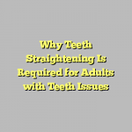 Why Teeth Straightening Is Required for Adults with Teeth Issues