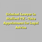 Criminal Lawyer in Stafford TX – Take Appointment for Legal Advice