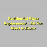 Residential Glass Replacement – All You Need to Know