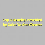Top 3 Benefits Provided by Cabo Yachts Charter