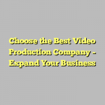 Choose the Best Video Production Company – Expand Your Business