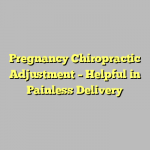 Pregnancy Chiropractic Adjustment – Helpful in Painless Delivery