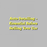 Auto Detailing – Essential Before Selling Your Car