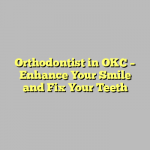 Orthodontist in OKC – Enhance Your Smile and Fix Your Teeth