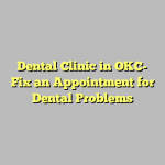 Dental Clinic in OKC- Fix an Appointment for Dental Problems