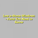 Low e-Storm Windows – Facts You Need to Know
