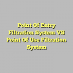 Point Of Entry Filtration System VS Point Of Use Filtration System