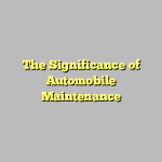 The Significance of Automobile Maintenance