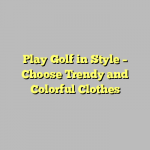 Play Golf in Style – Choose Trendy and Colorful Clothes
