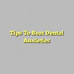 Tips To Beat Dental Anxieties